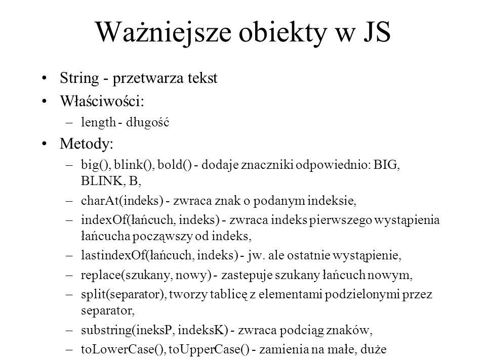 Ważniejsze obiekty w JS String - przetwarza tekst Właściwości: –length - długość Metody: –big(), blink(), bold() - dodaje znaczniki odpowiednio: BIG,
