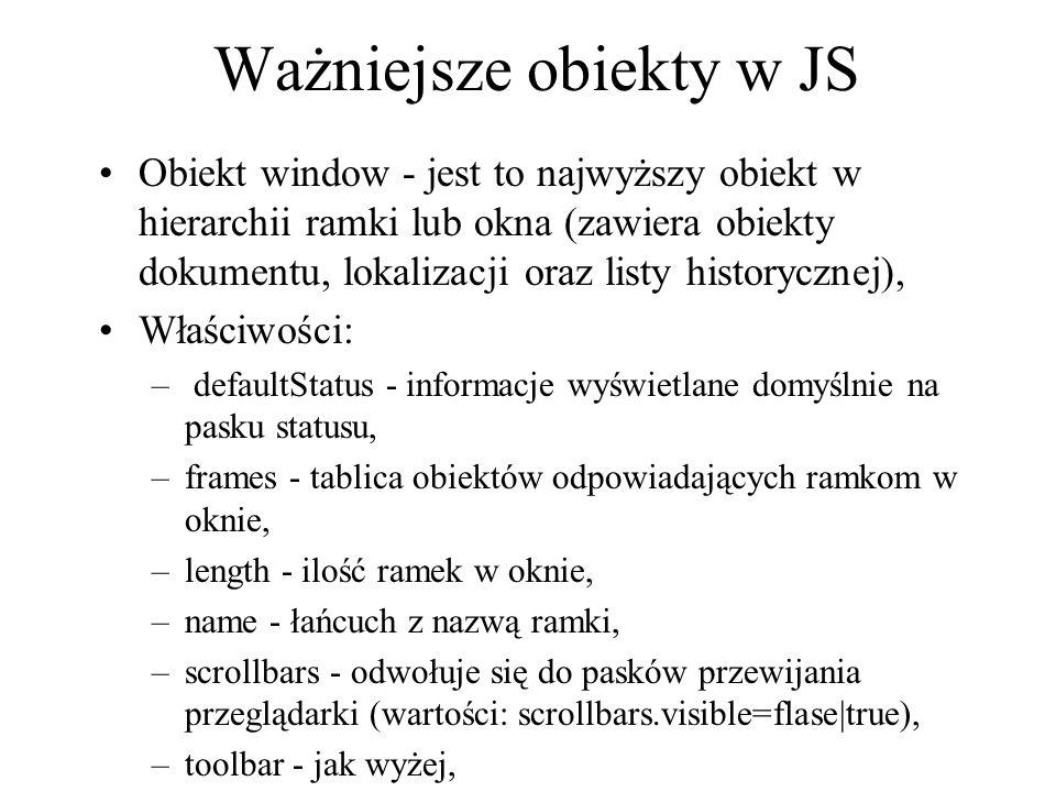 Ważniejsze obiekty w JS Obiekt window - jest to najwyższy obiekt w hierarchii ramki lub okna (zawiera obiekty dokumentu, lokalizacji oraz listy histor