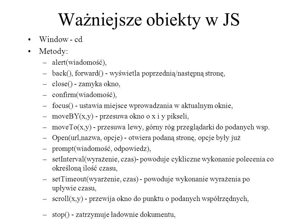 Ważniejsze obiekty w JS Window - cd Metody: –alert(wiadomość), –back(), forward() - wyświetla poprzednią/następną stronę, –close() - zamyka okno, –con