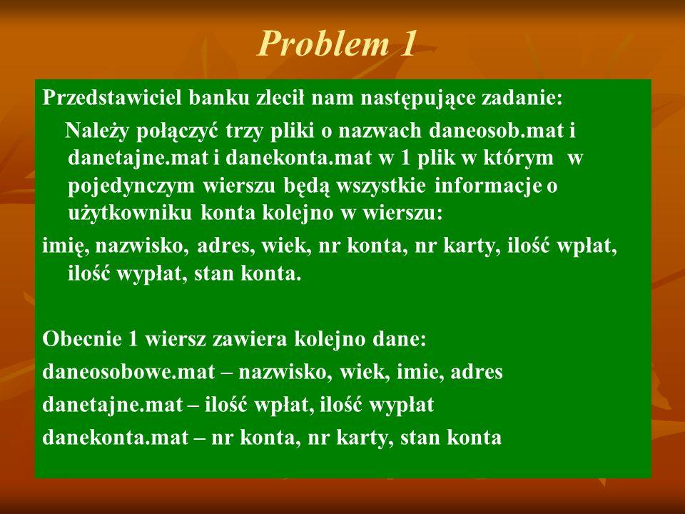 Problem 1 Przedstawiciel banku zlecił nam następujące zadanie: Należy połączyć trzy pliki o nazwach daneosob.mat i danetajne.mat i danekonta.mat w 1 p