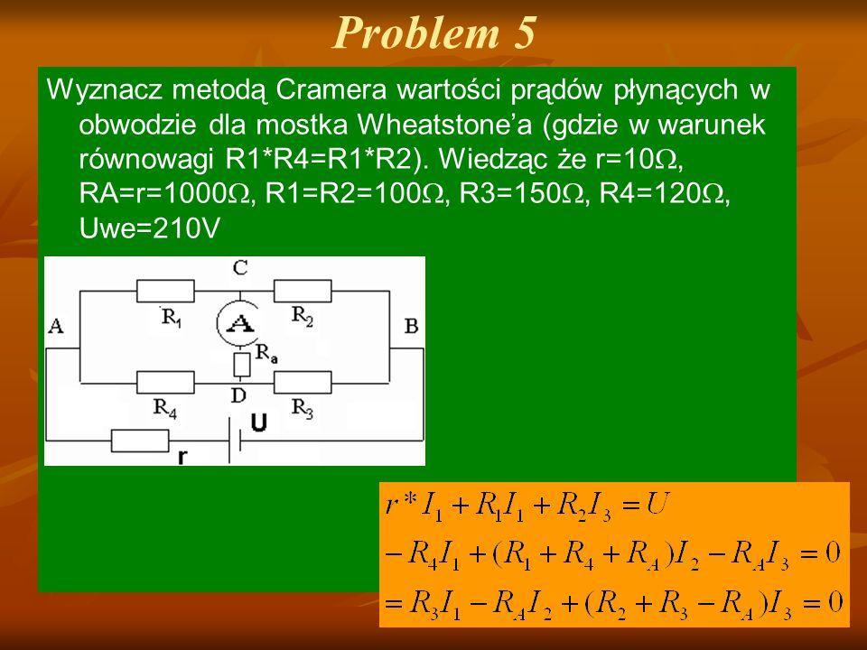 Problem 5 Wyznacz metodą Cramera wartości prądów płynących w obwodzie dla mostka Wheatstone'a (gdzie w warunek równowagi R1*R4=R1*R2). Wiedząc że r=10