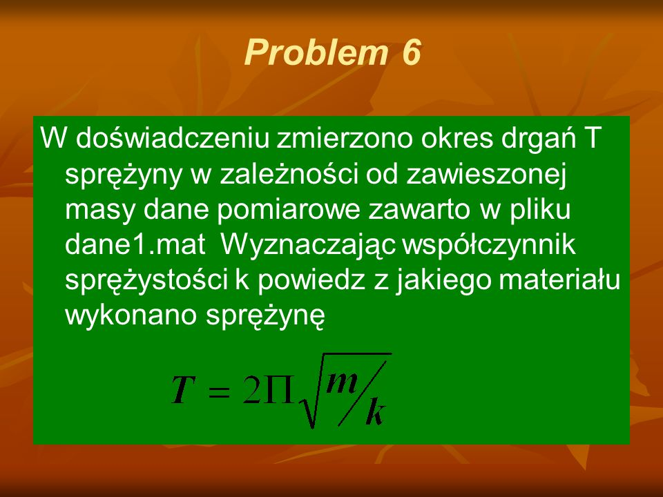 Problem 6 W doświadczeniu zmierzono okres drgań T sprężyny w zależności od zawieszonej masy dane pomiarowe zawarto w pliku dane1.mat Wyznaczając współ