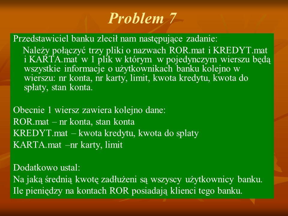 Problem 7 Przedstawiciel banku zlecił nam następujące zadanie: Należy połączyć trzy pliki o nazwach ROR.mat i KREDYT.mat i KARTA.mat w 1 plik w którym