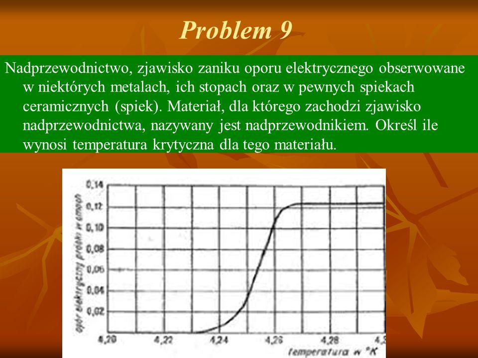 Problem 9 Nadprzewodnictwo, zjawisko zaniku oporu elektrycznego obserwowane w niektórych metalach, ich stopach oraz w pewnych spiekach ceramicznych (s