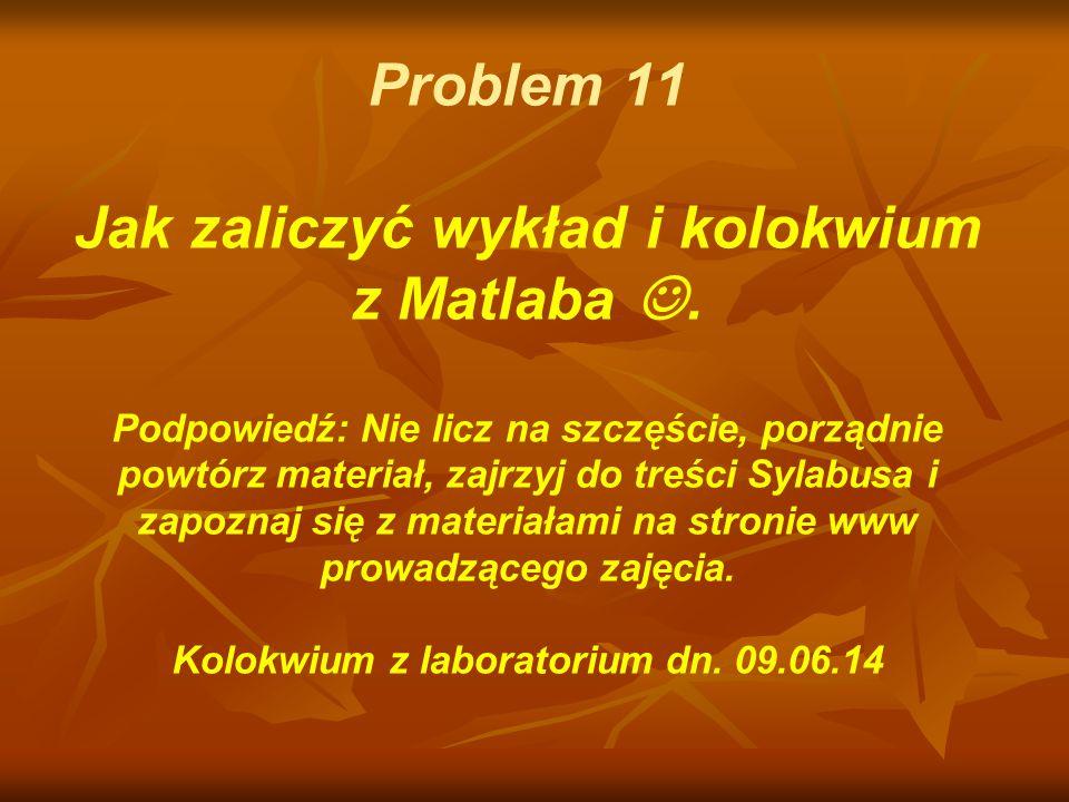 Problem 11 Jak zaliczyć wykład i kolokwium z Matlaba. Podpowiedź: Nie licz na szczęście, porządnie powtórz materiał, zajrzyj do treści Sylabusa i zapo