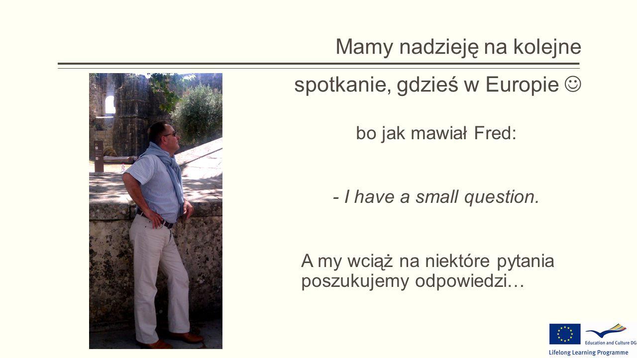 Mamy nadzieję na kolejne spotkanie, gdzieś w Europie bo jak mawiał Fred: - I have a small question.