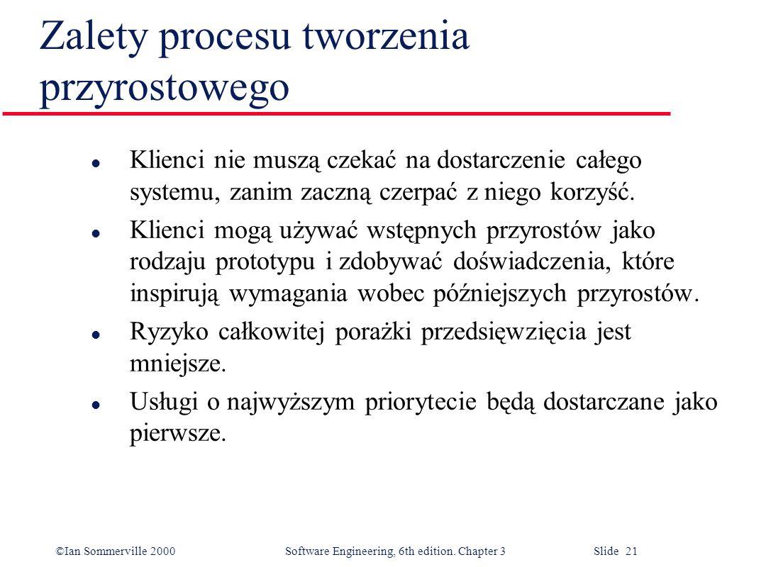 ©Ian Sommerville 2000 Software Engineering, 6th edition. Chapter 3 Slide 21 Zalety procesu tworzenia przyrostowego l Klienci nie muszą czekać na dosta