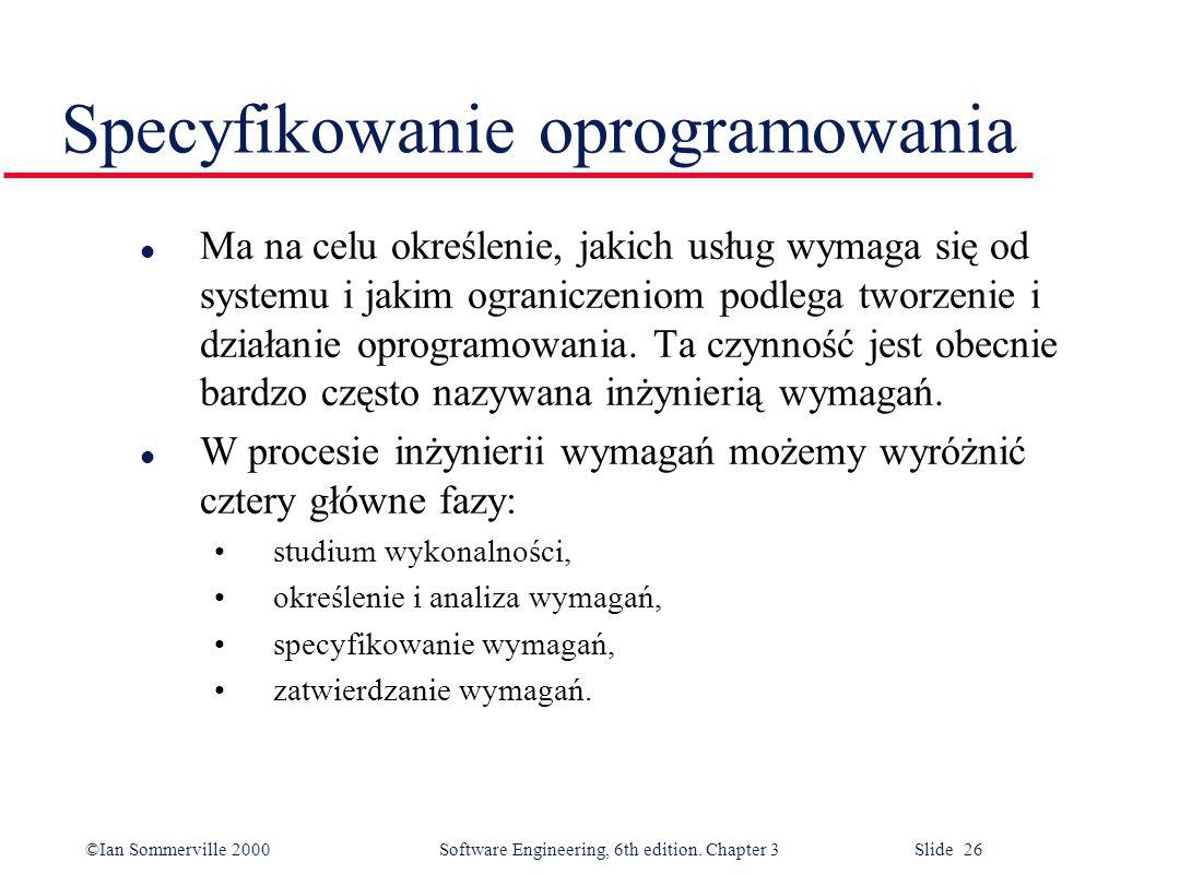 ©Ian Sommerville 2000 Software Engineering, 6th edition. Chapter 3 Slide 26 Specyfikowanie oprogramowania l Ma na celu określenie, jakich usług wymaga