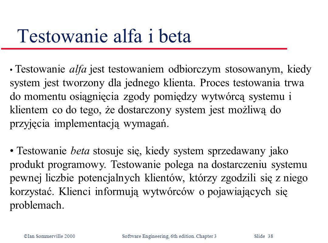 ©Ian Sommerville 2000 Software Engineering, 6th edition. Chapter 3 Slide 38 Testowanie alfa i beta Testowanie alfa jest testowaniem odbiorczym stosowa