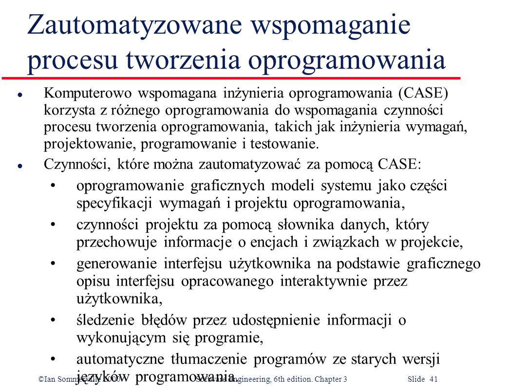 ©Ian Sommerville 2000 Software Engineering, 6th edition. Chapter 3 Slide 41 Zautomatyzowane wspomaganie procesu tworzenia oprogramowania l Komputerowo