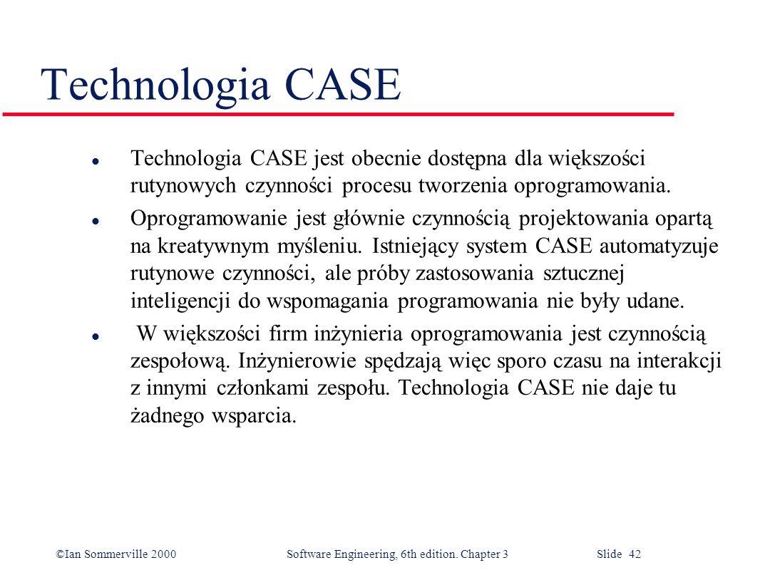 ©Ian Sommerville 2000 Software Engineering, 6th edition. Chapter 3 Slide 42 Technologia CASE l Technologia CASE jest obecnie dostępna dla większości r