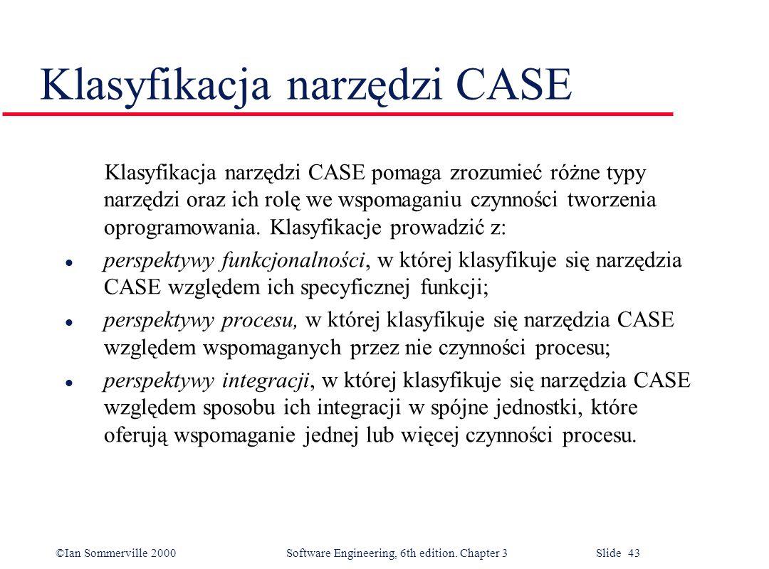 ©Ian Sommerville 2000 Software Engineering, 6th edition. Chapter 3 Slide 43 Klasyfikacja narzędzi CASE Klasyfikacja narzędzi CASE pomaga zrozumieć róż