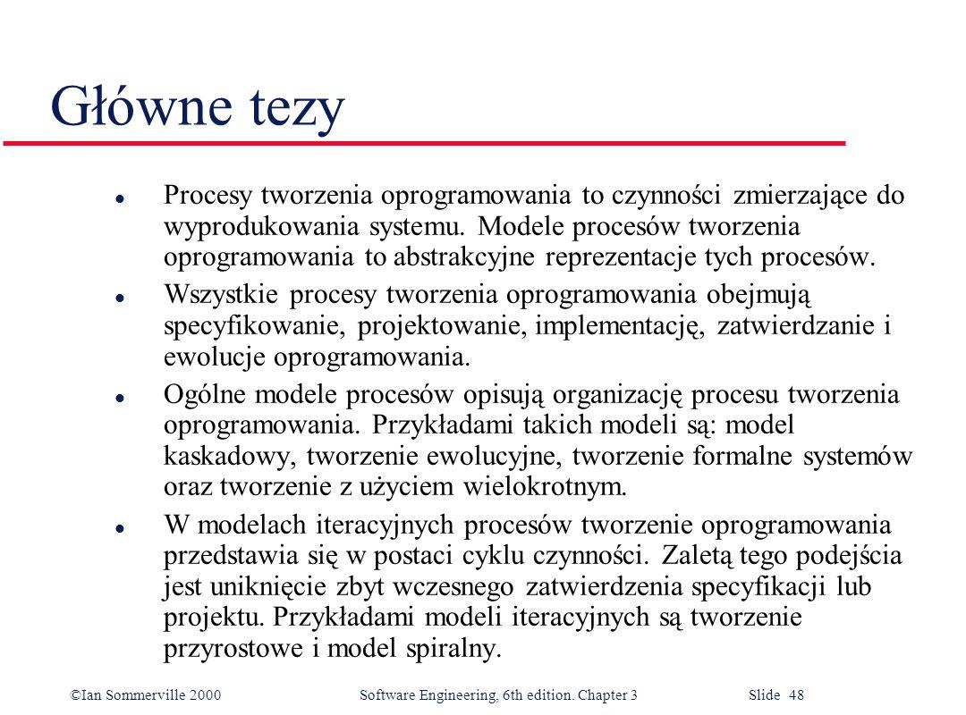©Ian Sommerville 2000 Software Engineering, 6th edition. Chapter 3 Slide 48 Główne tezy l Procesy tworzenia oprogramowania to czynności zmierzające do