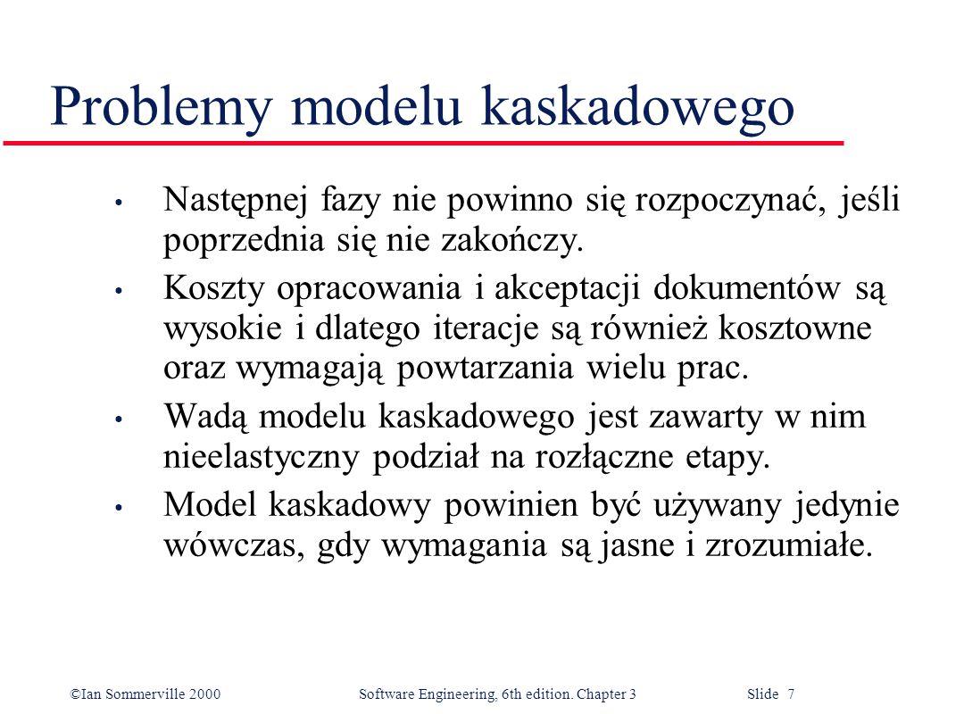 ©Ian Sommerville 2000 Software Engineering, 6th edition. Chapter 3 Slide 7 Problemy modelu kaskadowego Następnej fazy nie powinno się rozpoczynać, jeś