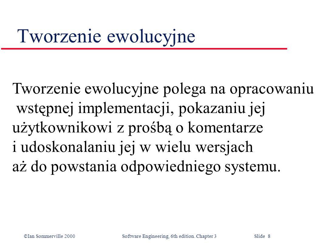 ©Ian Sommerville 2000 Software Engineering, 6th edition. Chapter 3 Slide 8 Tworzenie ewolucyjne Tworzenie ewolucyjne polega na opracowaniu wstępnej im