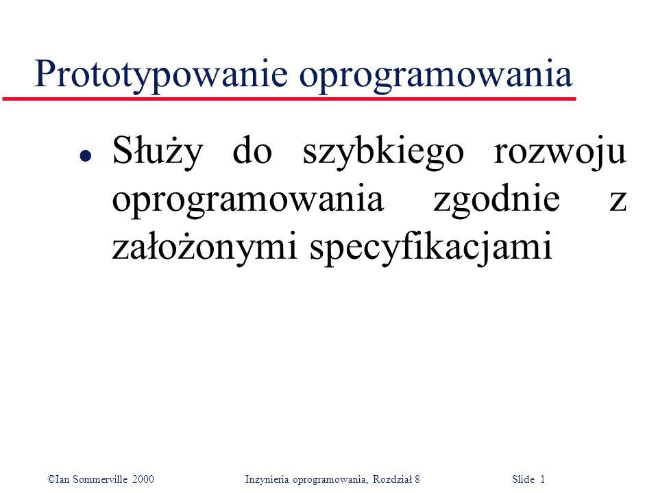 ©Ian Sommerville 2000 Inżynieria oprogramowania, Rozdział 8 Slide 1 Prototypowanie oprogramowania l Służy do szybkiego rozwoju oprogramowania zgodnie z założonymi specyfikacjami