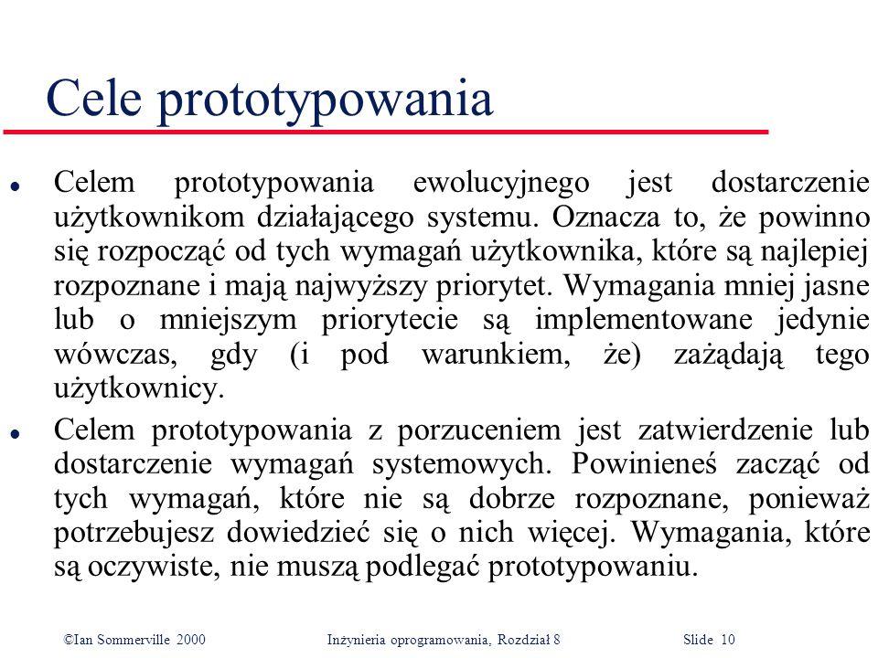 ©Ian Sommerville 2000 Inżynieria oprogramowania, Rozdział 8 Slide 10 Cele prototypowania l Celem prototypowania ewolucyjnego jest dostarczenie użytkownikom działającego systemu.