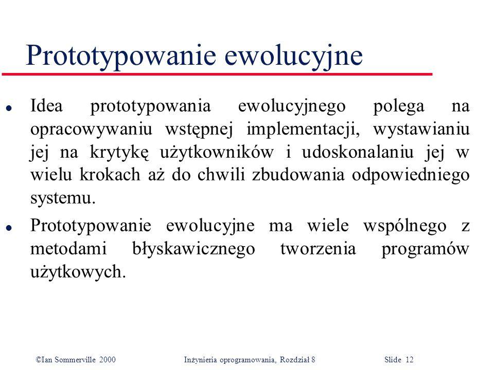 ©Ian Sommerville 2000 Inżynieria oprogramowania, Rozdział 8 Slide 12 Prototypowanie ewolucyjne l Idea prototypowania ewolucyjnego polega na opracowywa