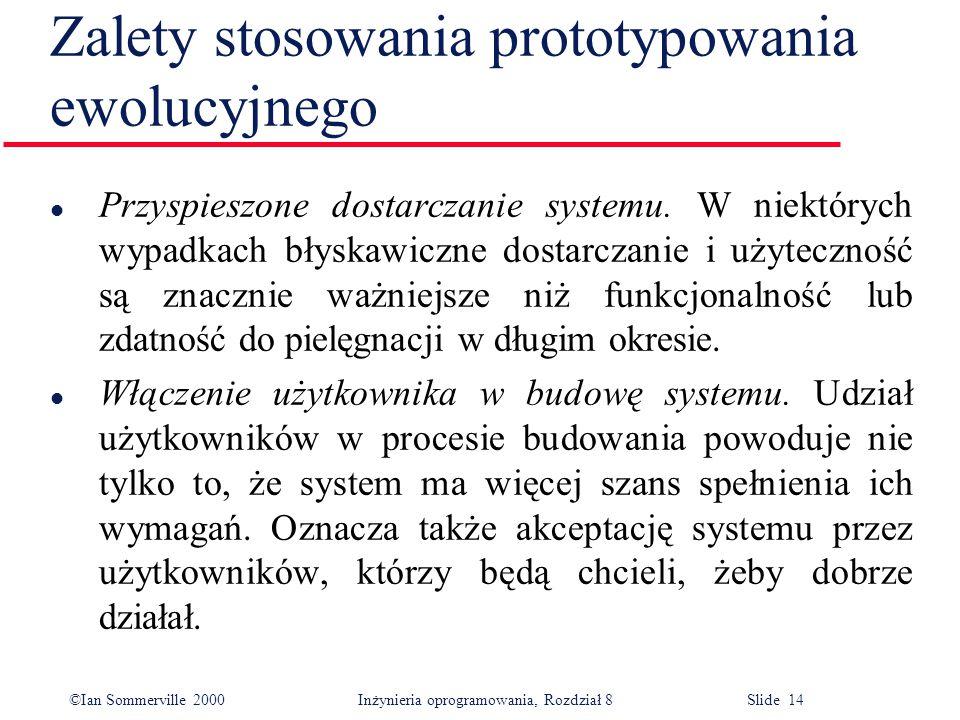©Ian Sommerville 2000 Inżynieria oprogramowania, Rozdział 8 Slide 14 Zalety stosowania prototypowania ewolucyjnego l Przyspieszone dostarczanie systemu.