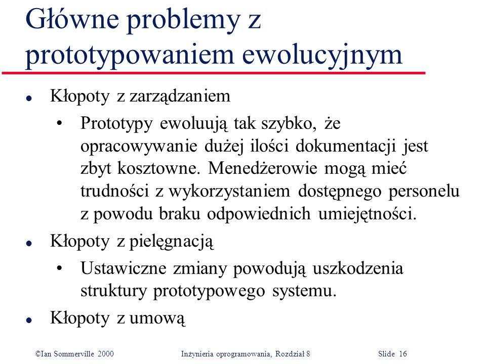 ©Ian Sommerville 2000 Inżynieria oprogramowania, Rozdział 8 Slide 16 Główne problemy z prototypowaniem ewolucyjnym l Kłopoty z zarządzaniem Prototypy ewoluują tak szybko, że opracowywanie dużej ilości dokumentacji jest zbyt kosztowne.