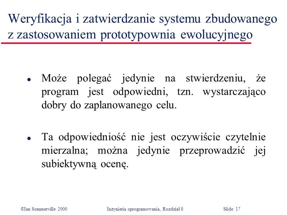 ©Ian Sommerville 2000 Inżynieria oprogramowania, Rozdział 8 Slide 17 Weryfikacja i zatwierdzanie systemu zbudowanego z zastosowaniem prototypownia ewolucyjnego l Może polegać jedynie na stwierdzeniu, że program jest odpowiedni, tzn.