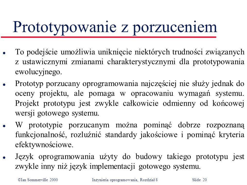 ©Ian Sommerville 2000 Inżynieria oprogramowania, Rozdział 8 Slide 20 Prototypowanie z porzuceniem l To podejście umożliwia uniknięcie niektórych trudności związanych z ustawicznymi zmianami charakterystycznymi dla prototypowania ewolucyjnego.