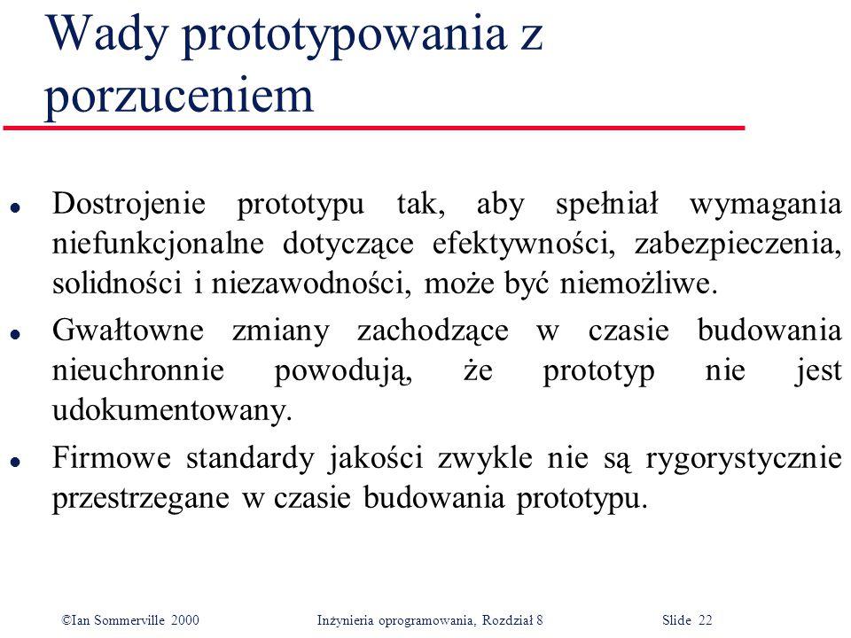 ©Ian Sommerville 2000 Inżynieria oprogramowania, Rozdział 8 Slide 22 Wady prototypowania z porzuceniem l Dostrojenie prototypu tak, aby spełniał wymag