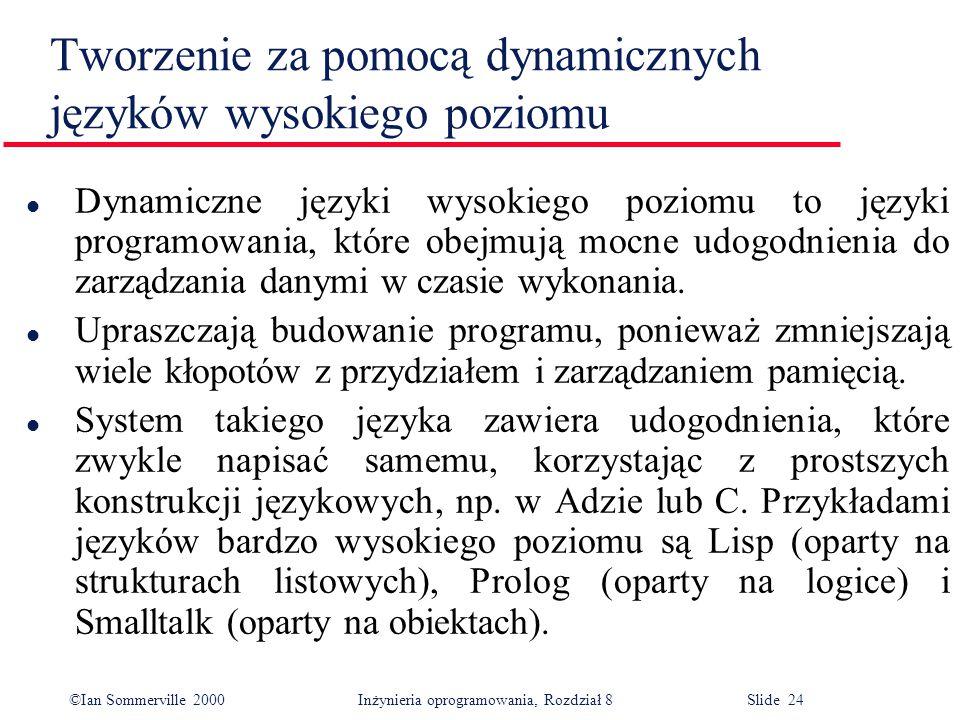©Ian Sommerville 2000 Inżynieria oprogramowania, Rozdział 8 Slide 24 Tworzenie za pomocą dynamicznych języków wysokiego poziomu l Dynamiczne języki wysokiego poziomu to języki programowania, które obejmują mocne udogodnienia do zarządzania danymi w czasie wykonania.