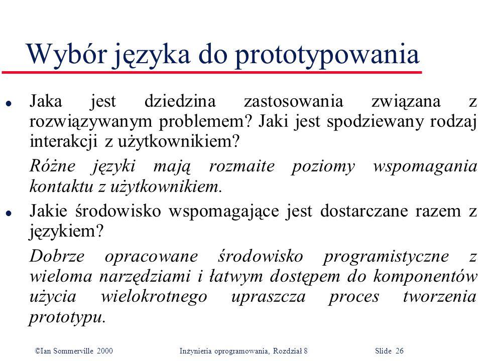 ©Ian Sommerville 2000 Inżynieria oprogramowania, Rozdział 8 Slide 26 Wybór języka do prototypowania l Jaka jest dziedzina zastosowania związana z rozwiązywanym problemem.