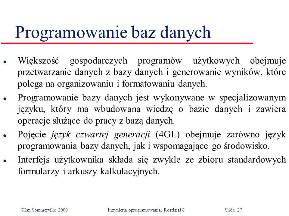 ©Ian Sommerville 2000 Inżynieria oprogramowania, Rozdział 8 Slide 27 Programowanie baz danych l Większość gospodarczych programów użytkowych obejmuje
