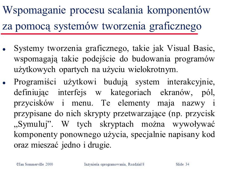©Ian Sommerville 2000 Inżynieria oprogramowania, Rozdział 8 Slide 34 Wspomaganie procesu scalania komponentów za pomocą systemów tworzenia graficznego l Systemy tworzenia graficznego, takie jak Visual Basic, wspomagają takie podejście do budowania programów użytkowych opartych na użyciu wielokrotnym.