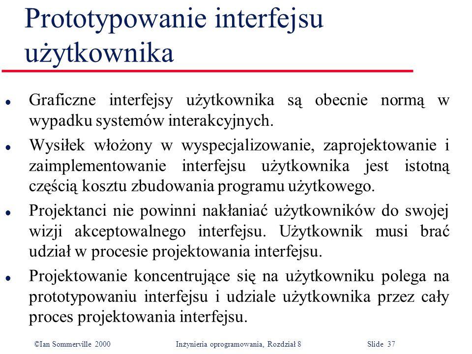 ©Ian Sommerville 2000 Inżynieria oprogramowania, Rozdział 8 Slide 37 Prototypowanie interfejsu użytkownika l Graficzne interfejsy użytkownika są obecnie normą w wypadku systemów interakcyjnych.