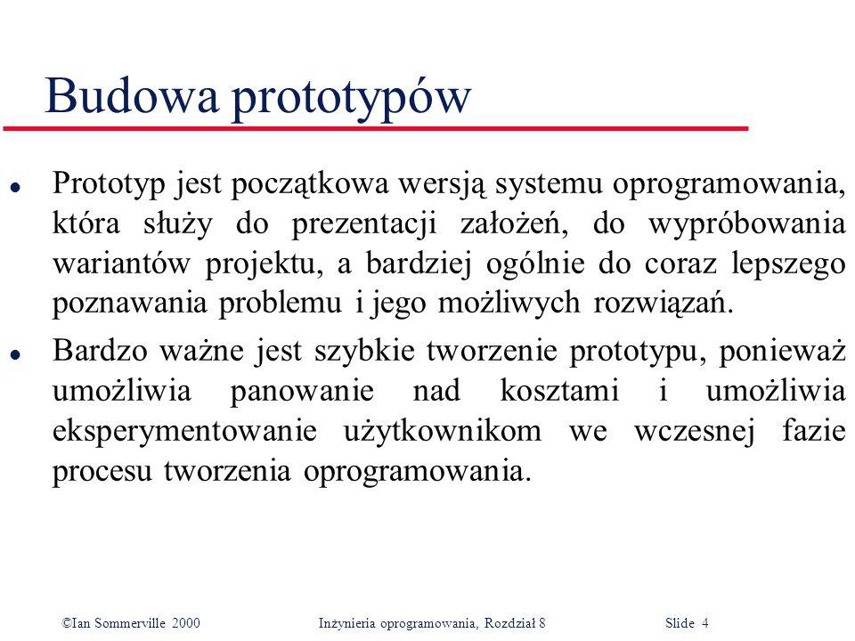 ©Ian Sommerville 2000 Inżynieria oprogramowania, Rozdział 8 Slide 4 Budowa prototypów l Prototyp jest początkowa wersją systemu oprogramowania, która