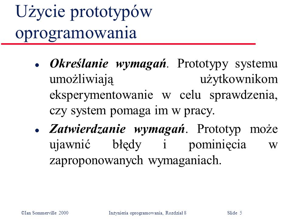 ©Ian Sommerville 2000 Inżynieria oprogramowania, Rozdział 8 Slide 5 Użycie prototypów oprogramowania l Określanie wymagań. Prototypy systemu umożliwia