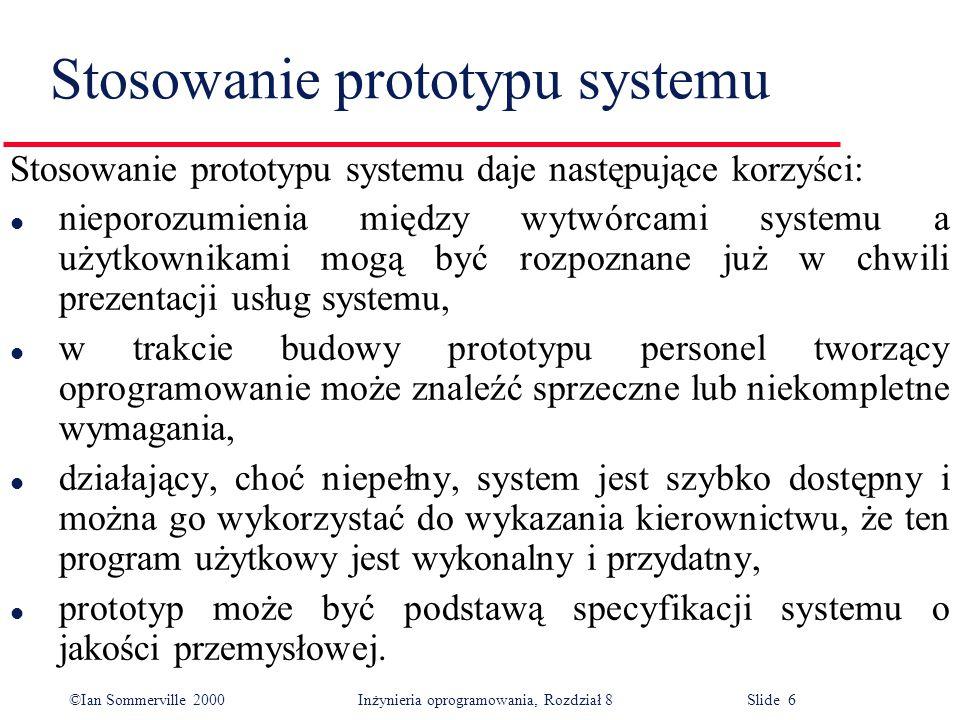 ©Ian Sommerville 2000 Inżynieria oprogramowania, Rozdział 8 Slide 6 Stosowanie prototypu systemu Stosowanie prototypu systemu daje następujące korzyści: l nieporozumienia między wytwórcami systemu a użytkownikami mogą być rozpoznane już w chwili prezentacji usług systemu, l w trakcie budowy prototypu personel tworzący oprogramowanie może znaleźć sprzeczne lub niekompletne wymagania, l działający, choć niepełny, system jest szybko dostępny i można go wykorzystać do wykazania kierownictwu, że ten program użytkowy jest wykonalny i przydatny, l prototyp może być podstawą specyfikacji systemu o jakości przemysłowej.