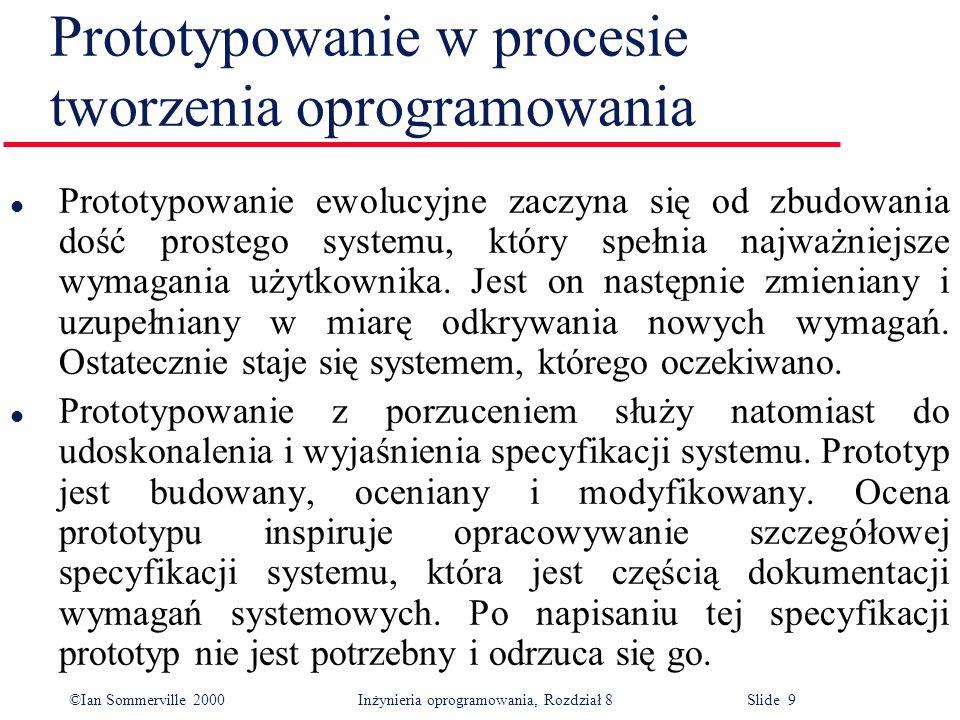 ©Ian Sommerville 2000 Inżynieria oprogramowania, Rozdział 8 Slide 9 Prototypowanie w procesie tworzenia oprogramowania l Prototypowanie ewolucyjne zaczyna się od zbudowania dość prostego systemu, który spełnia najważniejsze wymagania użytkownika.