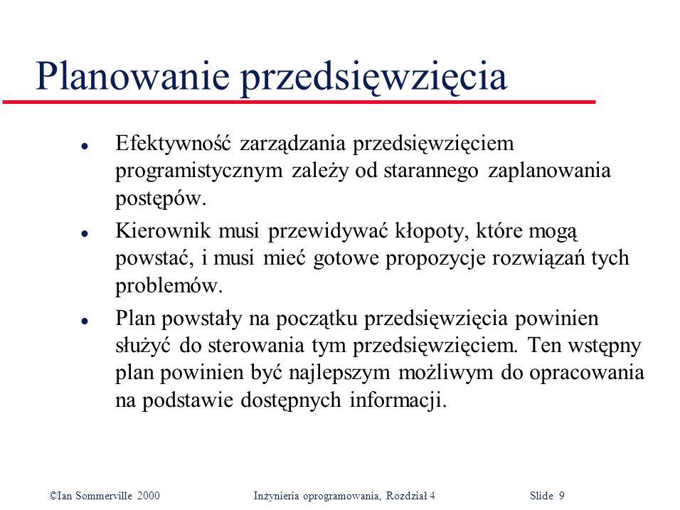 ©Ian Sommerville 2000Inżynieria oprogramowania, Rozdział 4 Slide 9 Planowanie przedsięwzięcia l Efektywność zarządzania przedsięwzięciem programistycznym zależy od starannego zaplanowania postępów.
