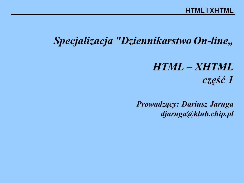 """HTML i XHTML Specjalizacja Dziennikarstwo On-line"""" HTML – XHTML część 1 Prowadzący: Dariusz Jaruga djaruga@klub.chip.pl"""
