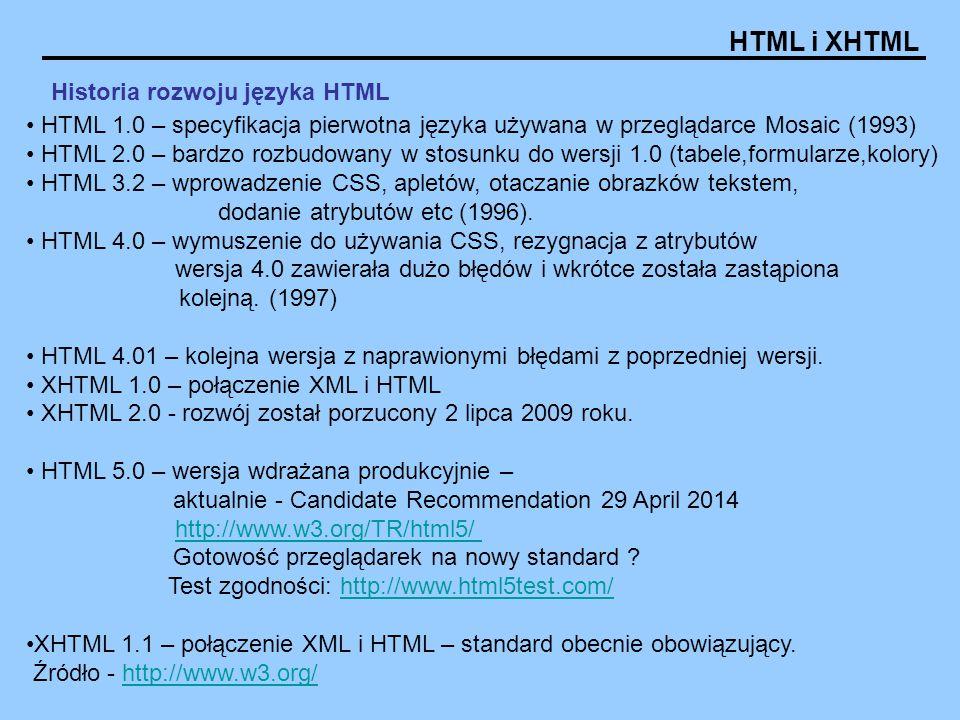 HTML i XHTML Historia rozwoju języka HTML HTML 1.0 – specyfikacja pierwotna języka używana w przeglądarce Mosaic (1993) HTML 2.0 – bardzo rozbudowany w stosunku do wersji 1.0 (tabele,formularze,kolory) HTML 3.2 – wprowadzenie CSS, apletów, otaczanie obrazków tekstem, dodanie atrybutów etc (1996).