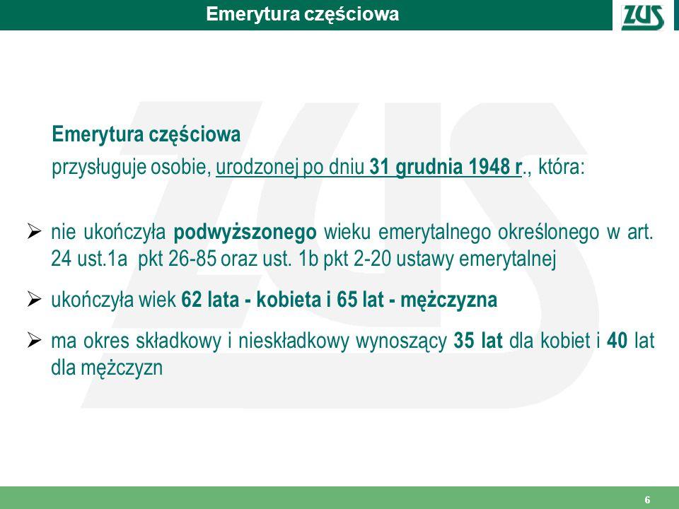 66 Emerytura częściowa Emerytura częściowa przysługuje osobie, urodzonej po dniu 31 grudnia 1948 r., która:  nie ukończyła podwyższonego wieku emerytalnego określonego w art.