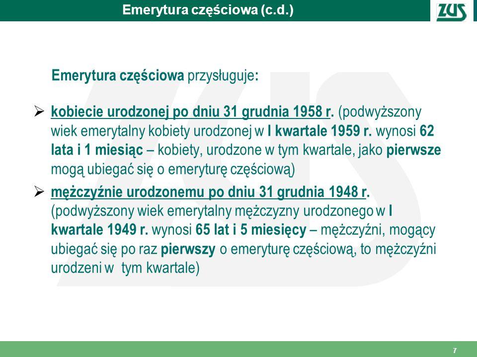 7 Emerytura częściowa (c.d.) Emerytura częściowa przysługuje :  kobiecie urodzonej po dniu 31 grudnia 1958 r.
