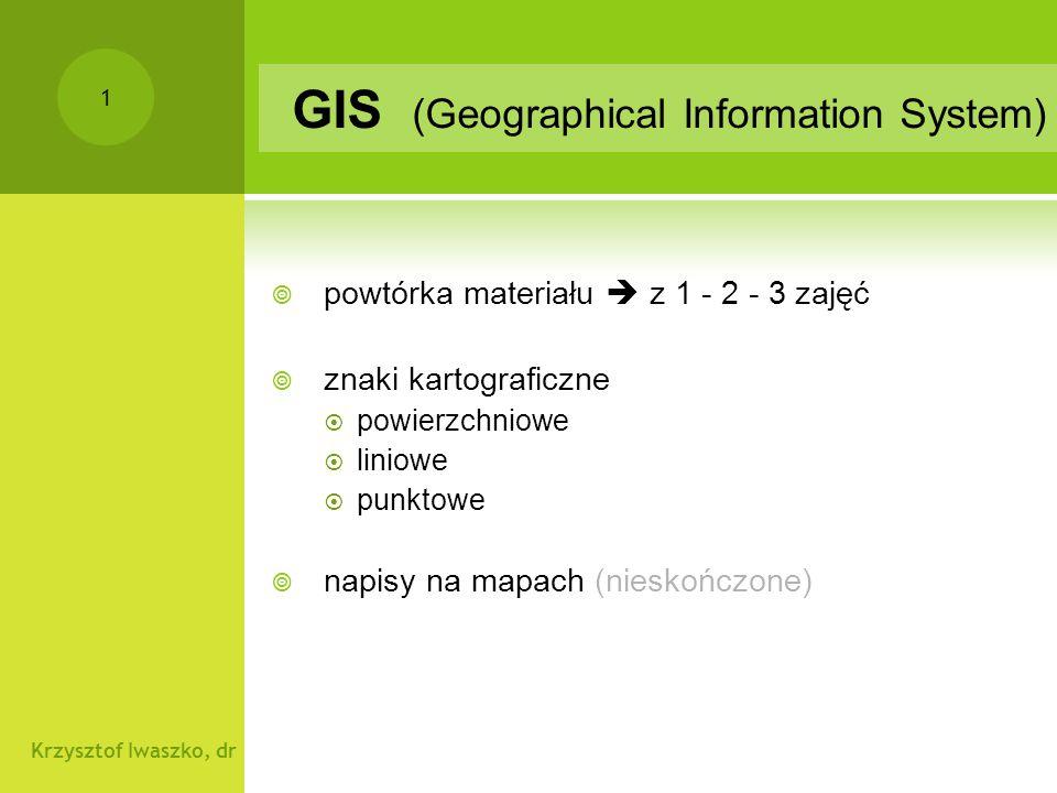 Krzysztof Iwaszko, dr 2 GIS Znaki kartograficzne POWTÓRKA  zajęcia 1- rodzaje obiektów:  powierzchniowe / liniowe / punktowe  zajęcia 2 - mapy rodzaje:  rastrowe - fotografie sat.