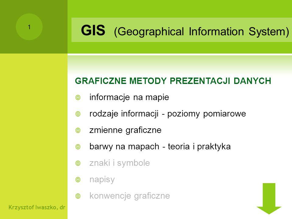 Krzysztof Iwaszko, dr 1 GRAFICZNE METODY PREZENTACJI DANYCH  informacje na mapie  rodzaje informacji - poziomy pomiarowe  zmienne graficzne  barwy