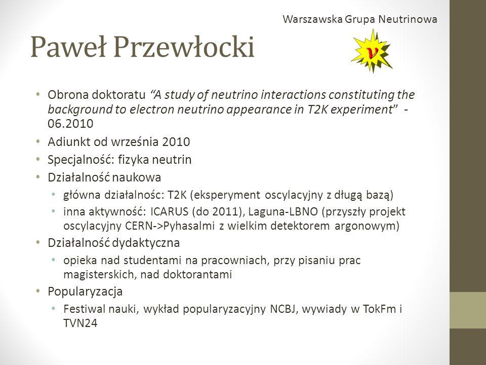 Paweł Przewłocki Obrona doktoratu A study of neutrino interactions constituting the background to electron neutrino appearance in T2K experiment - 06.2010 Adiunkt od września 2010 Specjalność: fizyka neutrin Działalność naukowa główna działalnośc: T2K (eksperyment oscylacyjny z długą bazą) inna aktywność: ICARUS (do 2011), Laguna-LBNO (przyszły projekt oscylacyjny CERN->Pyhasalmi z wielkim detektorem argonowym) Działalność dydaktyczna opieka nad studentami na pracowniach, przy pisaniu prac magisterskich, nad doktorantami Popularyzacja Festiwal nauki, wykład popularyzacyjny NCBJ, wywiady w TokFm i TVN24 Warszawska Grupa Neutrinowa