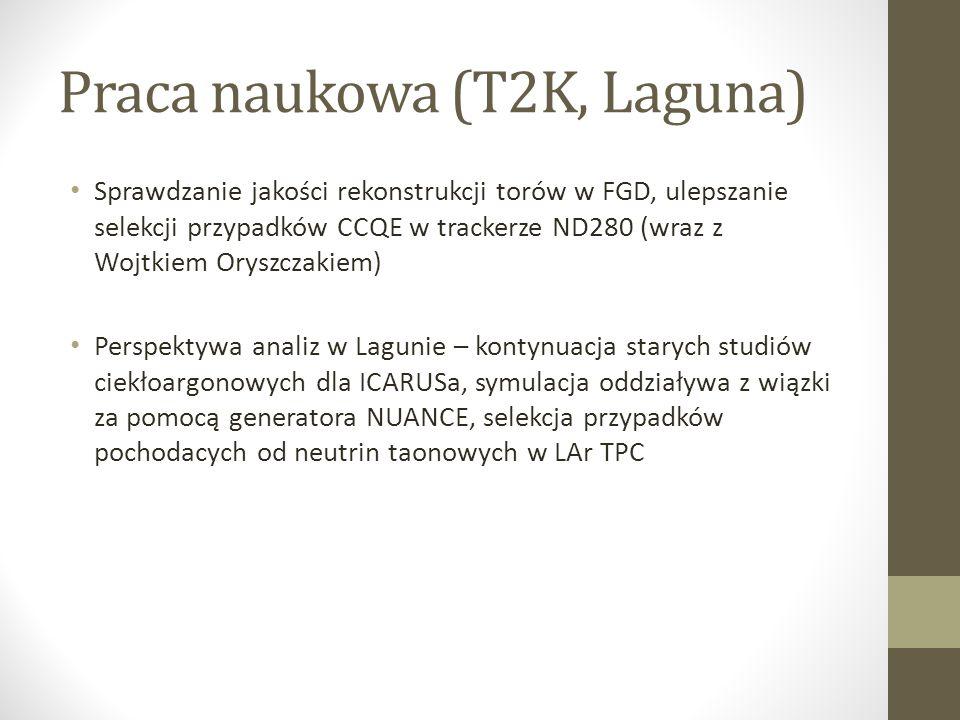 Praca naukowa (T2K, Laguna) Sprawdzanie jakości rekonstrukcji torów w FGD, ulepszanie selekcji przypadków CCQE w trackerze ND280 (wraz z Wojtkiem Oryszczakiem) Perspektywa analiz w Lagunie – kontynuacja starych studiów ciekłoargonowych dla ICARUSa, symulacja oddziaływa z wiązki za pomocą generatora NUANCE, selekcja przypadków pochodacych od neutrin taonowych w LAr TPC