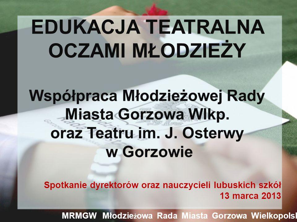 MRMGW Młodzie ż owa Rada Miasta Gorzowa Wielkopolskiego EDUKACJA TEATRALNA OCZAMI MŁODZIEŻY Współpraca Młodzieżowej Rady Miasta Gorzowa Wlkp.