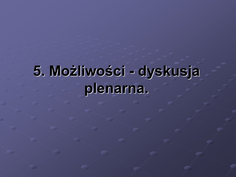 5. Możliwości - dyskusja plenarna.