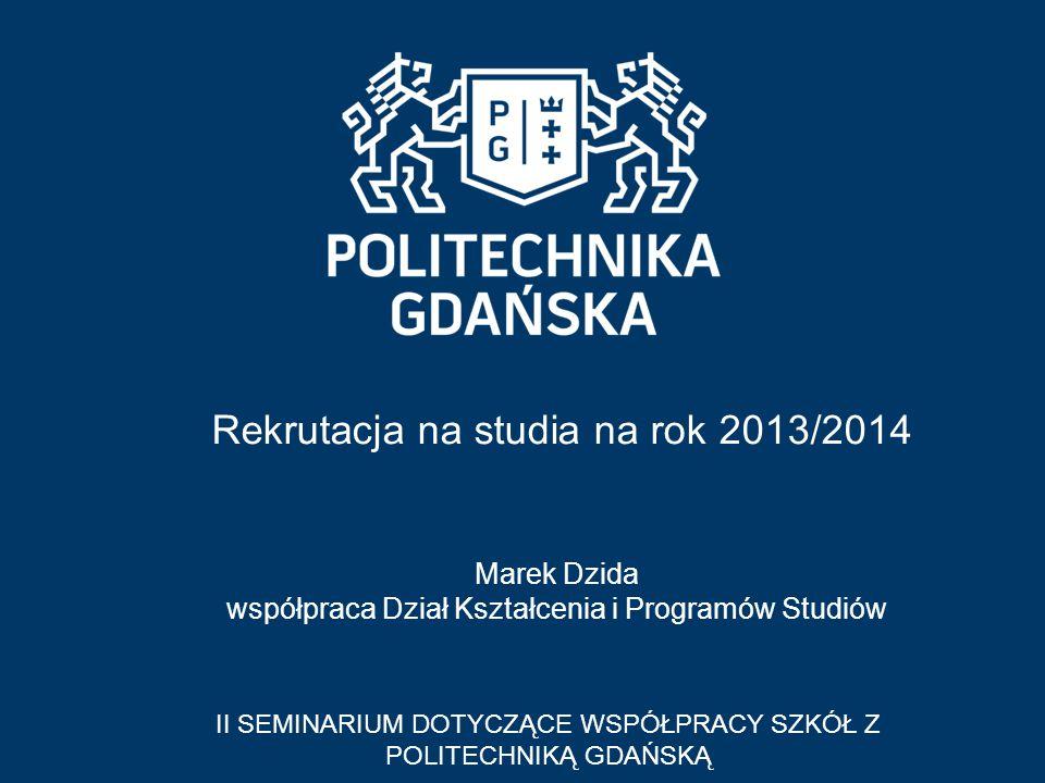 Rekrutacja na studia na rok 2013/2014 II SEMINARIUM DOTYCZĄCE WSPÓŁPRACY SZKÓŁ Z POLITECHNIKĄ GDAŃSKĄ Marek Dzida współpraca Dział Kształcenia i Progr