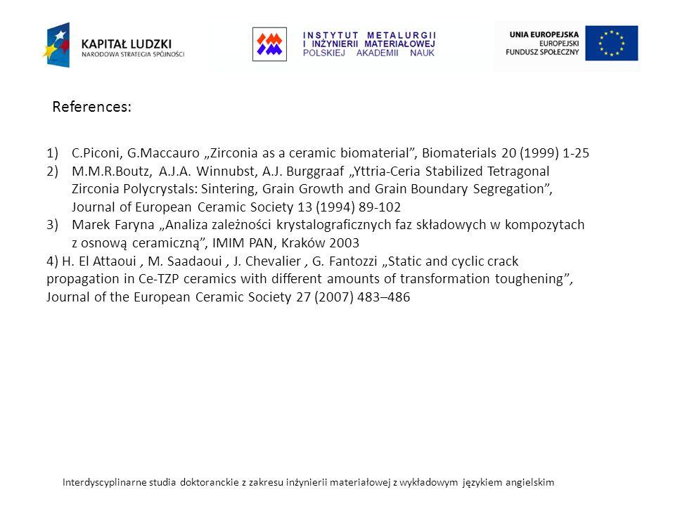 """Interdyscyplinarne studia doktoranckie z zakresu inżynierii materiałowej z wykładowym językiem angielskim 1)C.Piconi, G.Maccauro """"Zirconia as a ceramic biomaterial , Biomaterials 20 (1999) 1-25 2)M.M.R.Boutz, A.J.A."""