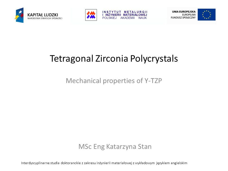 Tetragonal Zirconia Polycrystals Mechanical properties of Y-TZP Interdyscyplinarne studia doktoranckie z zakresu inżynierii materiałowej z wykładowym językiem angielskim MSc Eng Katarzyna Stan